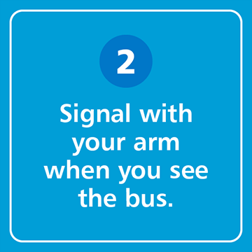 Signal with your arm when you see the bus.