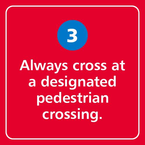 Always cross at a designated pedestrian crossing.