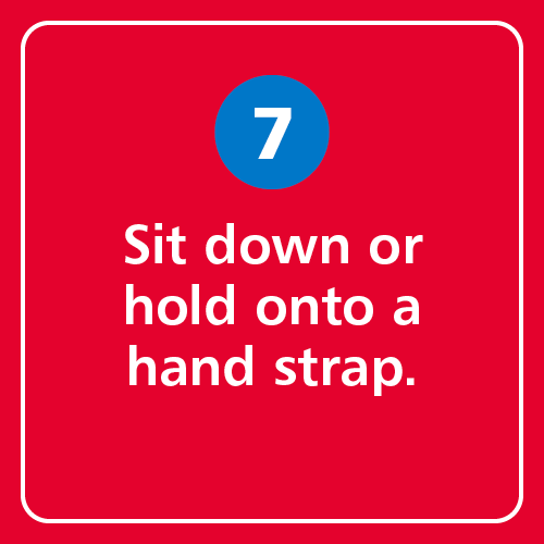 Sit down or hold onto a hand strap.